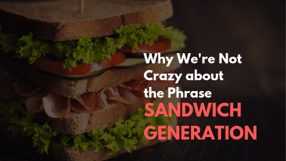 Why We're Not Crazy about the Phrase _Sandwich Generation_